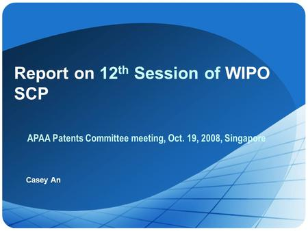 Report on 12 th Session of WIPO SCP Casey An APAA Patents Committee meeting, Oct. 19, 2008, Singapore.