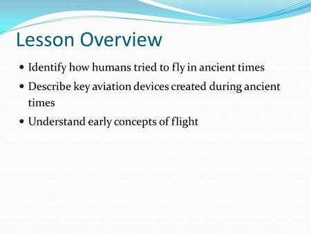 Lesson Overview Identify how humans tried to fly in ancient times Describe key aviation devices created during ancient times Understand early concepts.