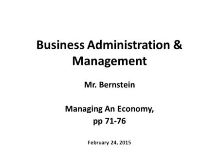 Business Administration & Management Mr. Bernstein Managing An Economy, pp 71-76 February 24, 2015.