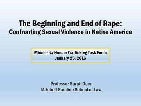 The Beginning and End of Rape: Confronting Sexual Violence in Native America Professor Sarah Deer Mitchell Hamline School of Law Minnesota Human Trafficking.