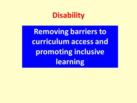 Disability Removing barriers to curriculum access and promoting inclusive learning.