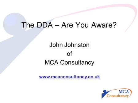 The DDA – Are You Aware? John Johnston of MCA Consultancy www.mcaconsultancy.co.uk.
