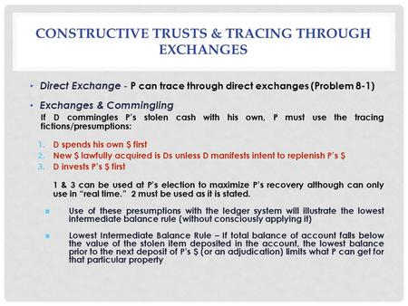 CONSTRUCTIVE TRUSTS & TRACING THROUGH EXCHANGES Direct Exchange - P can trace through direct exchanges (Problem 8-1) Exchanges & Commingling If D commingles.
