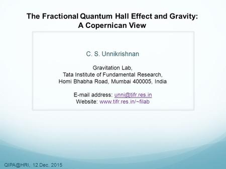 12 Dec. 2015 The Fractional Quantum Hall Effect and Gravity: A Copernican View C. S. Unnikrishnan Gravitation Lab, Tata Institute of Fundamental.