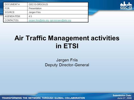 Air Traffic Management activities in ETSI Jørgen Friis Deputy Director-General DOCUMENT #:GSC13-GRSC6-23 FOR:Presentation SOURCE:Jørgen Friis AGENDA ITEM:4.5.