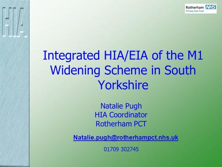 Integrated HIA/EIA of the M1 Widening Scheme in South Yorkshire Natalie Pugh HIA Coordinator Rotherham PCT 01709 302745