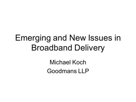 Emerging and New Issues in Broadband Delivery Michael Koch Goodmans LLP.