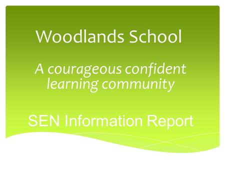 Woodlands School A courageous confident learning community SEN Information Report.