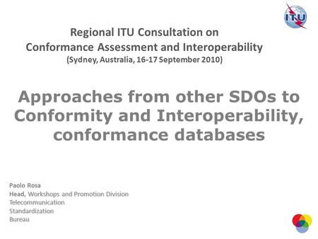 Approaches from other SDOs to Conformity and Interoperability, conformance databases Paolo Rosa Workshops and Promotion Division Head, Workshops and Promotion.