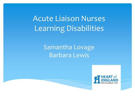 Acute Liaison Nurses Learning Disabilities Samantha Lovage Barbara Lewis.