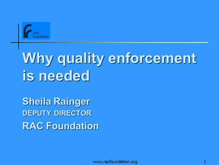 Www.racfoundation.org1 Why quality enforcement is needed Sheila Rainger DEPUTY DIRECTOR RAC Foundation.