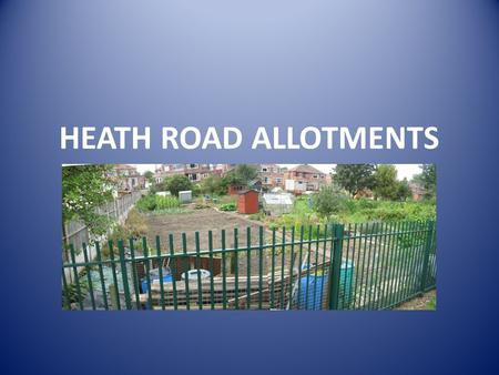 HEATH ROAD ALLOTMENTS. Allotments Allotments are a Statutory provision and contribute to delivering key priorities of the Councils Corporate Plan 2011/2016.