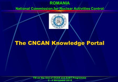 The CNCAN Knowledge Portal TM on the Use of GSAN and SAET Programme 2 - 4 November 2015 ROMANIA National Commission for Nuclear Activities Control.