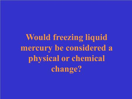 Would freezing liquid mercury be considered a physical or chemical change?
