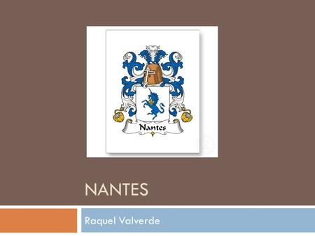NANTES Raquel Valverde. Some Boring Facts  In western France, located on the Loire River  The 6 th largest city in France  Ranks 8 th population.