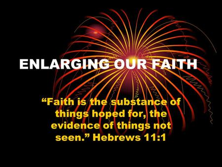 "ENLARGING OUR FAITH ""Faith is the substance of things hoped for, the evidence of things not seen."" Hebrews 11:1."
