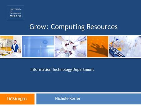 Grow: Computing Resources Information Technology Department Nichole Kosier.