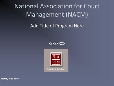 National Association for Court Management (NACM) Add Title of Program Here X/X/XXXX Name, Title here.