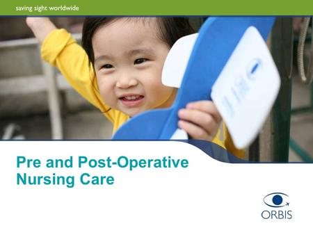 Pre and Post-Operative Nursing Care. 2 | ORBIS International Pre-Operative Nursing Care Aim To provide information to members of the ophthalmic team Have.