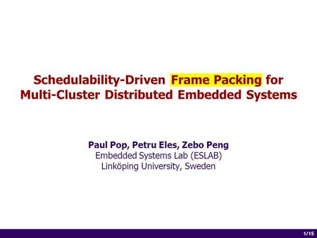 1 of 14 1/15 Schedulability-Driven Frame Packing for Multi-Cluster Distributed Embedded Systems Paul Pop, Petru Eles, Zebo Peng Embedded Systems Lab (ESLAB)