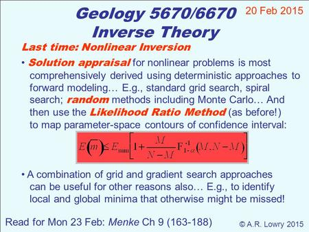 Geology 5670/6670 Inverse Theory 20 Feb 2015 © A.R. Lowry 2015 Read for Mon 23 Feb: Menke Ch 9 (163-188) Last time: Nonlinear Inversion Solution appraisal.