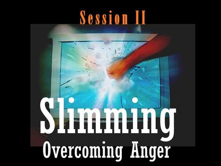 S e s s i o n I I Slimming Overcoming Anger.  Problem.