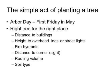 The simple act of planting a tree Arbor Day – First Friday in May Right tree for the right place –Distance to buildings –Height to overhead lines or street.