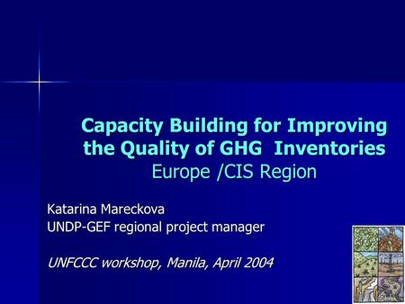 Capacity Building for Improving the Quality of GHG Inventories Europe /CIS Region Katarina Mareckova UNDP-GEF regional project manager UNFCCC workshop,