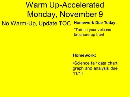 Warm Up-Accelerated Monday, November 9 No Warm-Up, Update TOC Homework Due Today: *Turn in your volcano brochure up front Homework: Science fair data chart,