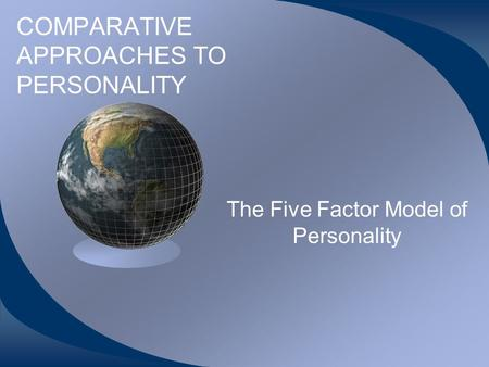 COMPARATIVE APPROACHES TO PERSONALITY The Five Factor Model of Personality.