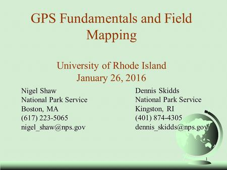 GPS Fundamentals and Field Mapping University of Rhode Island January 26, 2016 Nigel Shaw National Park Service Boston, MA (617) 223-5065