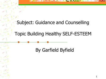 Subject: Guidance and Counselling Topic Building Healthy SELF-ESTEEM By Garfield Byfield 1.
