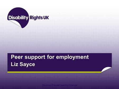 Peer support for employment Liz Sayce Disabled People Leading Change.
