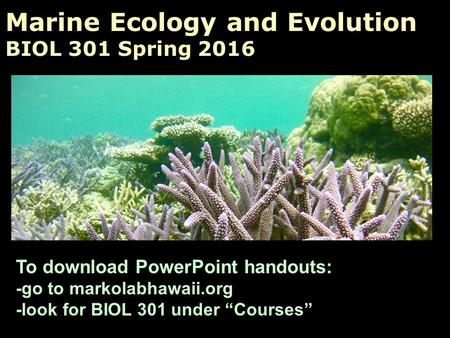 "Marine Ecology and Evolution BIOL 301 Spring 2016 To download PowerPoint handouts: -go to markolabhawaii.org -look for BIOL 301 under ""Courses"""