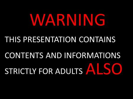 WARNING THIS PRESENTATION CONTAINS CONTENTS AND INFORMATIONS STRICTLY FOR ADULTS ALSO.