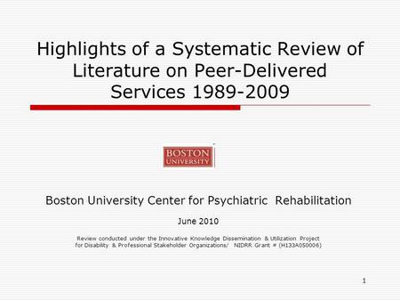1 Highlights of a Systematic Review of Literature on Peer-Delivered Services 1989-2009 Boston University Center for Psychiatric Rehabilitation June 2010.