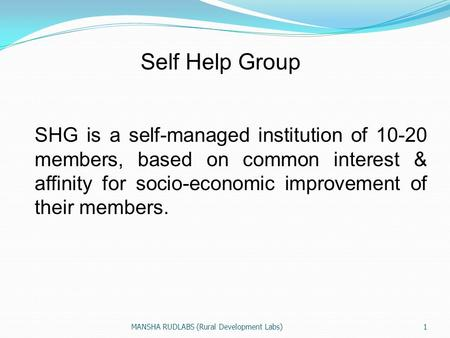 Self Help Group SHG is a self-managed institution of 10-20 members, based on common interest & affinity for socio-economic improvement of their members.