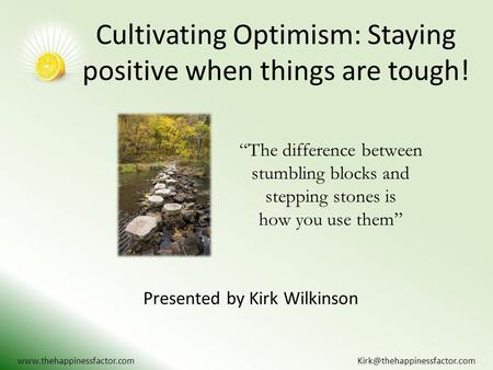 "Cultivating Optimism: Staying positive when things are tough! Presented by Kirk Wilkinson  ""The difference."