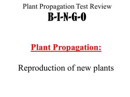 Plant Propagation Test Review B-I-N-G-O Plant Propagation: Reproduction of new plants.
