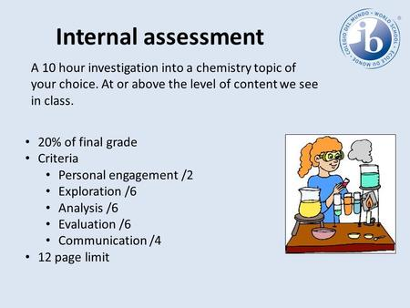 Internal assessment A 10 hour investigation into a chemistry topic of your choice. At or above the level of content we see in class. 20% of final grade.