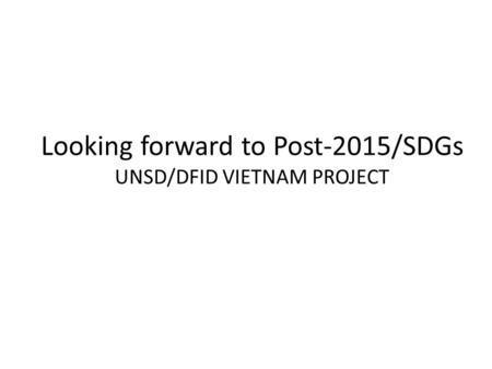 Looking forward to Post-2015/SDGs UNSD/DFID VIETNAM PROJECT.