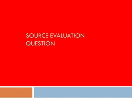 SOURCE EVALUATION QUESTION. The source evaluation question (6 marks) Evaluate the usefulness of Source A as evidence of…..  a maximum of 4 marks can.