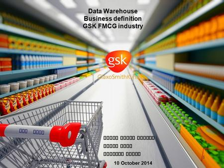 GSK FMCG Data Warehouse Business definition GSK FMCG industry 10 October 2014 Pavan Kumar Mantha Vinod Tati Shourya Konda 1.