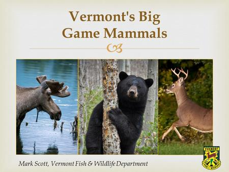  Vermont's Big Game Mammals Mark Scott, Vermont Fish & Wildlife Department.