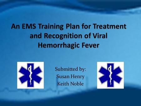 Submitted by: Susan Henry Keith Noble. Program Goals Educate first responders on the following: Background information on Viral Hemorrhagic Fever (VHF)