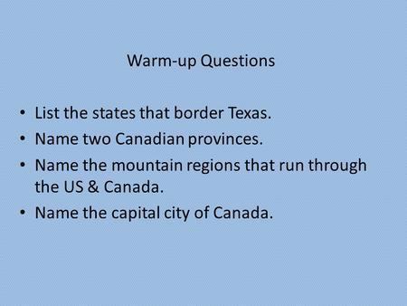 Warm-up Questions List the states that border Texas. Name two Canadian provinces. Name the mountain regions that run through the US & Canada. Name the.