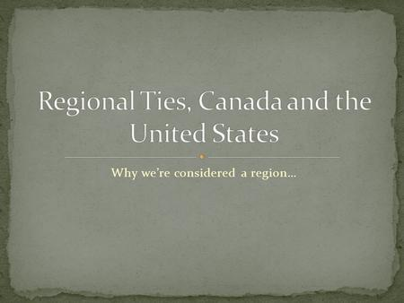 "Why we're considered a region…. The U.S. and Canada are both part of North America, and share the worlds largest ""unprotected"" border."