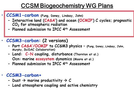 CCSM Biogeochemistry WG Plans CCSM1-carbon (Fung, Doney, Lindsay, John) –Interactive land (CASA') and ocean (OCMIP') C cycles; prognostic CO 2 for atmospheric.
