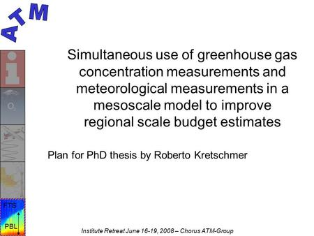 PBL FTS Institute Retreat June 16-19, 2008 – Chorus ATM-Group Simultaneous use of greenhouse gas concentration measurements and meteorological measurements.