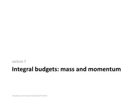 Integral budgets: mass and momentum Lecture 7 Mecânica de Fluidos Ambiental 2015/2016.